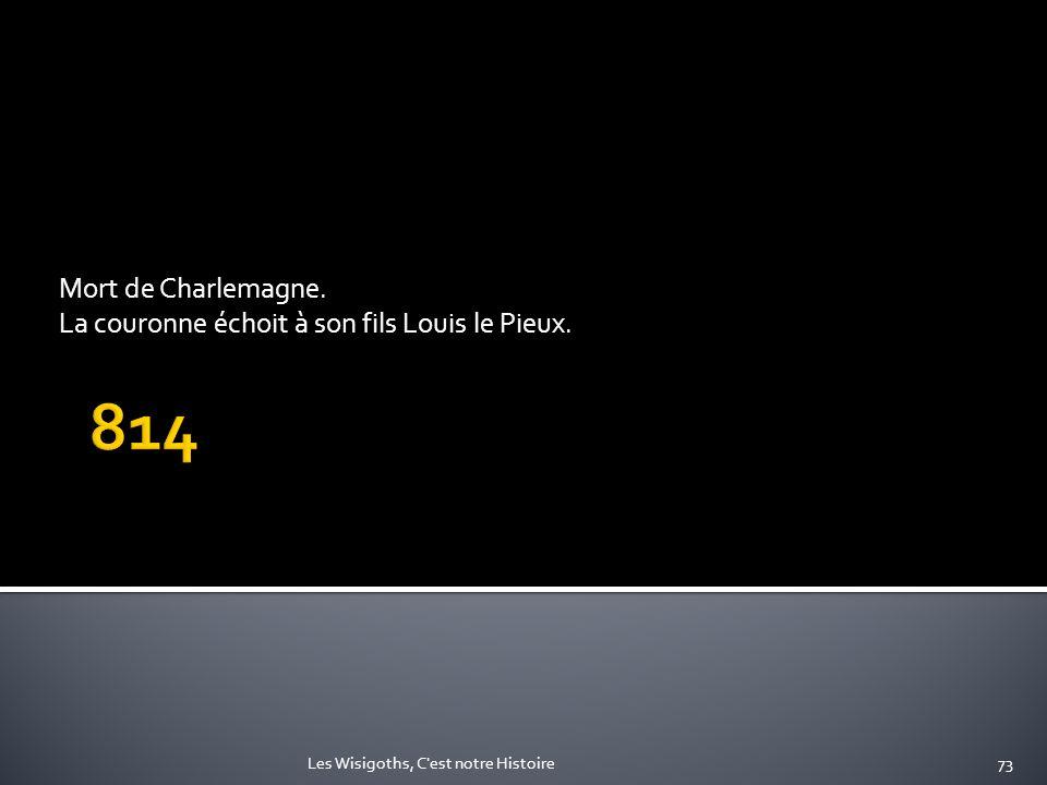 Mort de Charlemagne. La couronne échoit à son fils Louis le Pieux. 73Les Wisigoths, C'est notre Histoire