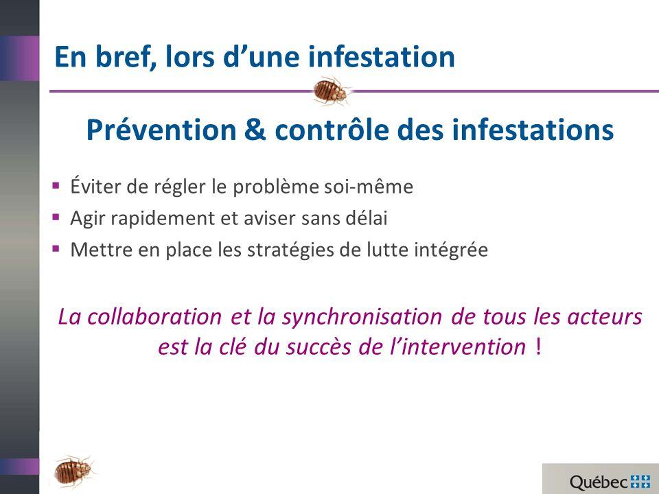 Prévention & contrôle des infestations Éviter de régler le problème soi-même Agir rapidement et aviser sans délai Mettre en place les stratégies de lutte intégrée La collaboration et la synchronisation de tous les acteurs est la clé du succès de lintervention .