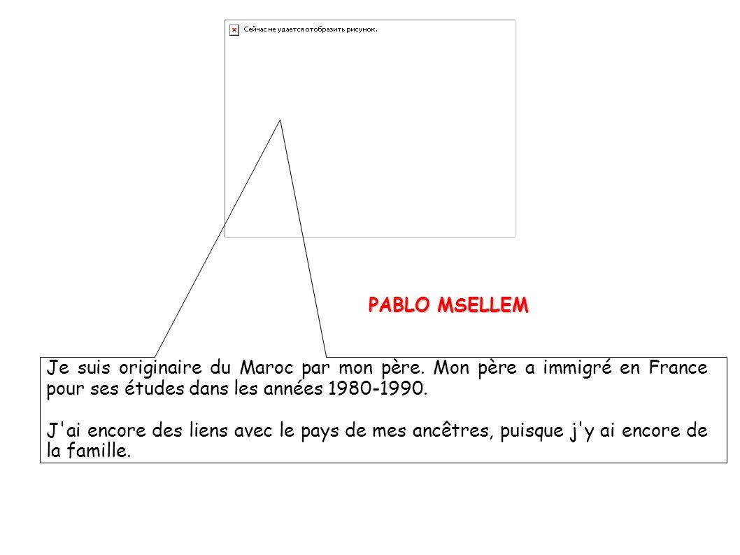 PABLO MSELLEM PABLO MSELLEM Je suis originaire du Maroc par mon père. Mon père a immigré en France pour ses études dans les années 1980-1990. J'ai enc