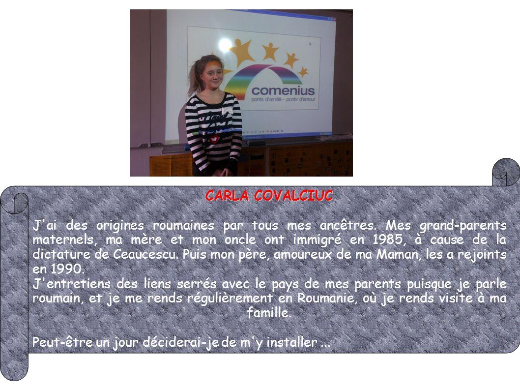 CARLA COVALCIUC J'ai des origines roumaines par tous mes ancêtres. Mes grand-parents maternels, ma mère et mon oncle ont immigré en 1985, à cause de l