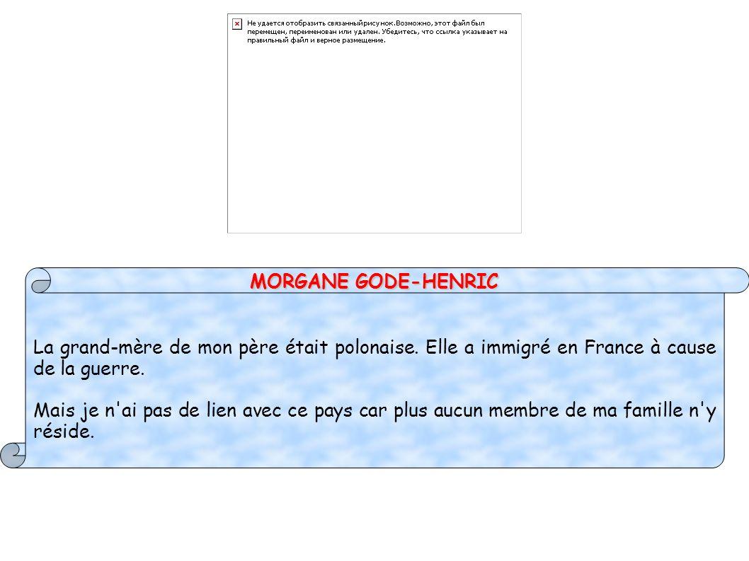 MORGANE GODE-HENRIC La grand-mère de mon père était polonaise. Elle a immigré en France à cause de la guerre. Mais je n'ai pas de lien avec ce pays ca