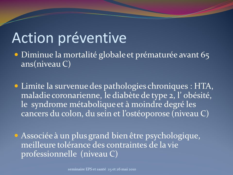 Action préventive Diminue la mortalité globale et prématurée avant 65 ans(niveau C) Limite la survenue des pathologies chroniques : HTA, maladie coron