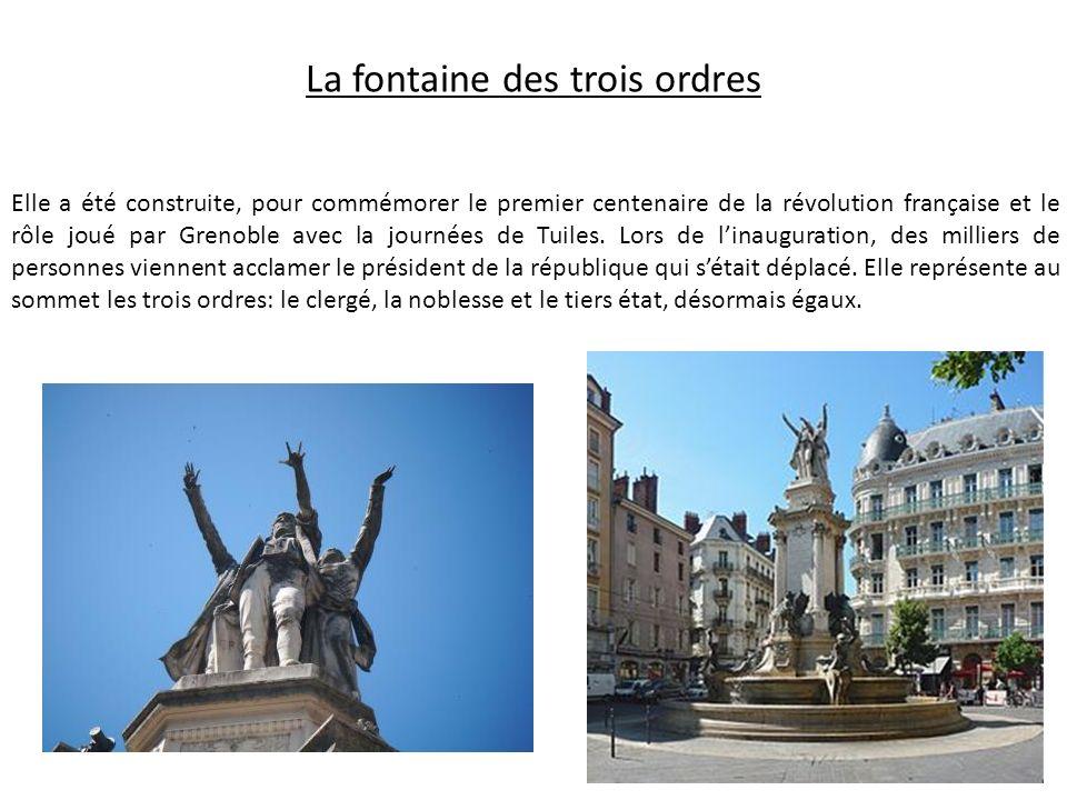 La fontaine des trois ordres Elle a été construite, pour commémorer le premier centenaire de la révolution française et le rôle joué par Grenoble avec la journées de Tuiles.