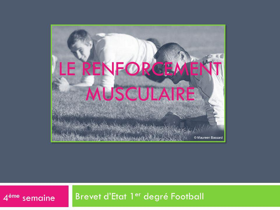 LE RENFORCEMENT MUSCULAIRE Brevet dEtat 1 er degré Football 4 ème semaine