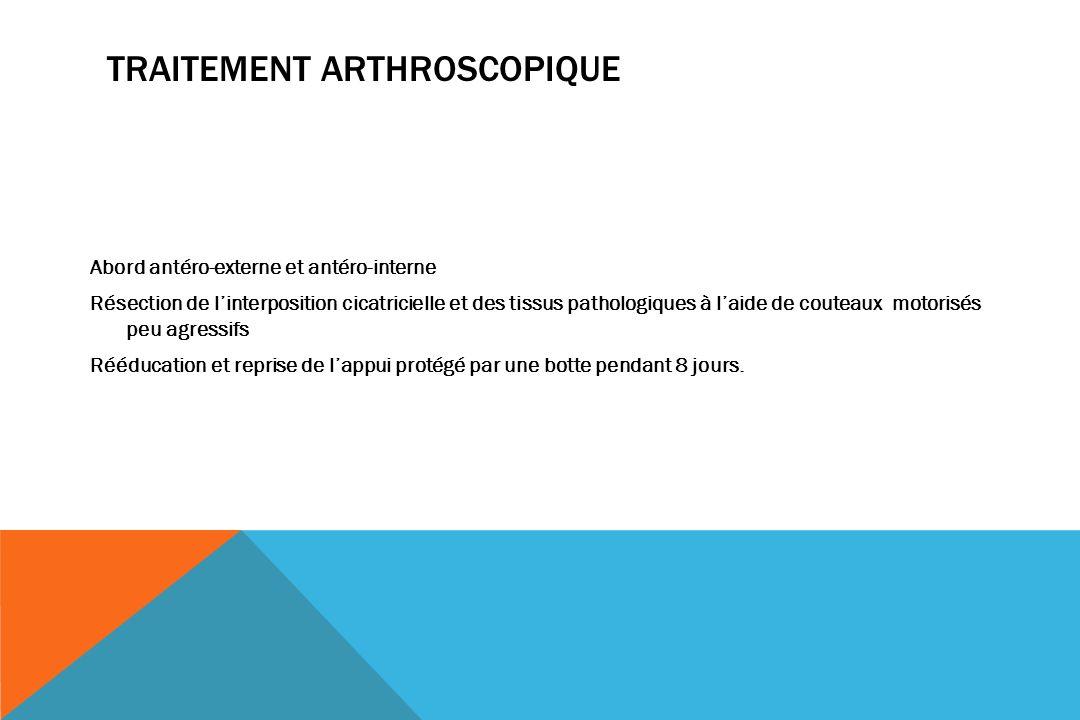 TRAITEMENT ARTHROSCOPIQUE Abord antéro-externe et antéro-interne Résection de linterposition cicatricielle et des tissus pathologiques à laide de cout
