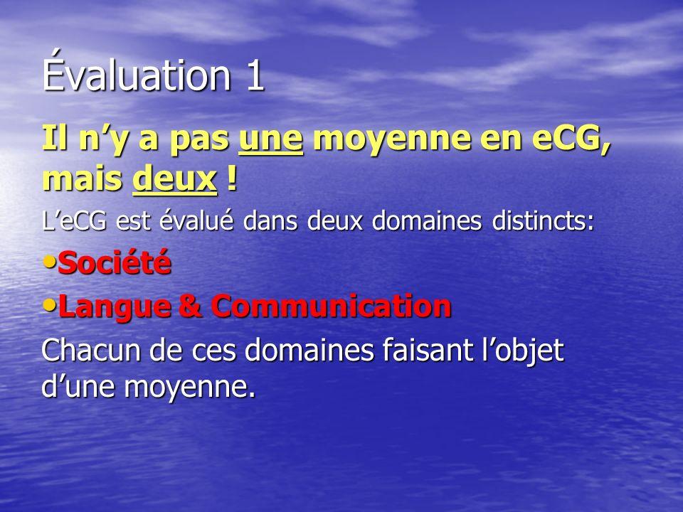 Évaluation 1 Il ny a pas une moyenne en eCG, mais deux ! LeCG est évalué dans deux domaines distincts: Société Société Langue & Communication Langue &