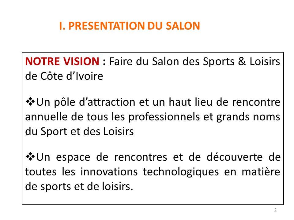 OBJET DU SALON : Le Salon des Sports & Loisirs de Côte dIvoire (SSLCI) a pour objet de créer une plateforme de découverte et de promotion des pratiques sportives et de loisirs au travers de stands dexposition, dinitiations, de démonstrations et de compétitions.