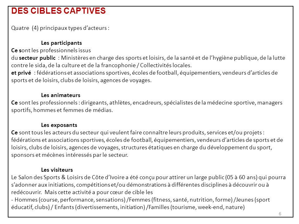 DES CIBLES CAPTIVES Quatre (4) principaux types dacteurs : Les participants Ce sont les professionnels issus du secteur public : Ministères en charge des sports et loisirs, de la santé et de lhygiène publique, de la lutte contre le sida, de la culture et de la francophonie / Collectivités locales.