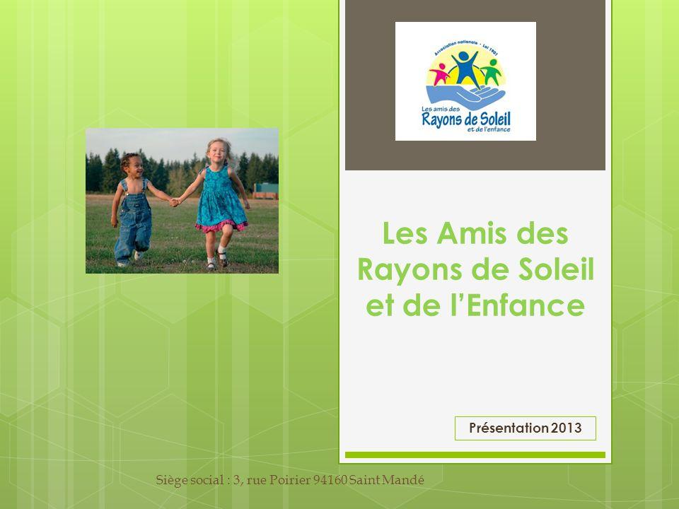 Les Amis des Rayons de Soleil et de lEnfance Siège social : 3, rue Poirier 94160 Saint Mandé Présentation 2013