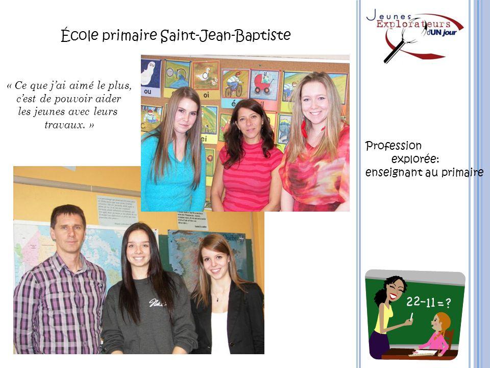 École primaire Saint-Jean-Baptiste « Ce que jai aimé le plus, cest de pouvoir aider les jeunes avec leurs travaux. » Profession explorée: enseignant a
