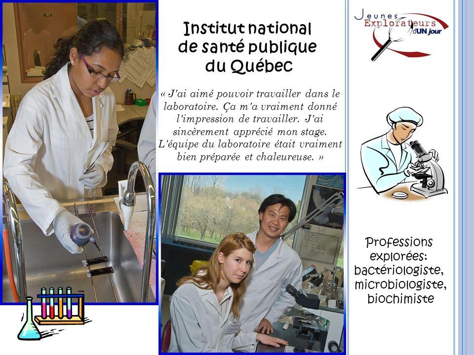 Institut national de santé publique du Québec Professions explorées: bactériologiste, microbiologiste, biochimiste « J'ai aimé pouvoir travailler dans