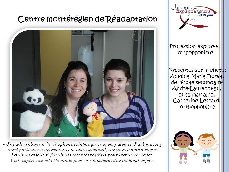 Centre montérégien de Réadaptation « J'ai adoré observer l'orthophoniste interagir avec ses patients. J'ai beaucoup aimé participer à un rendez-vous a