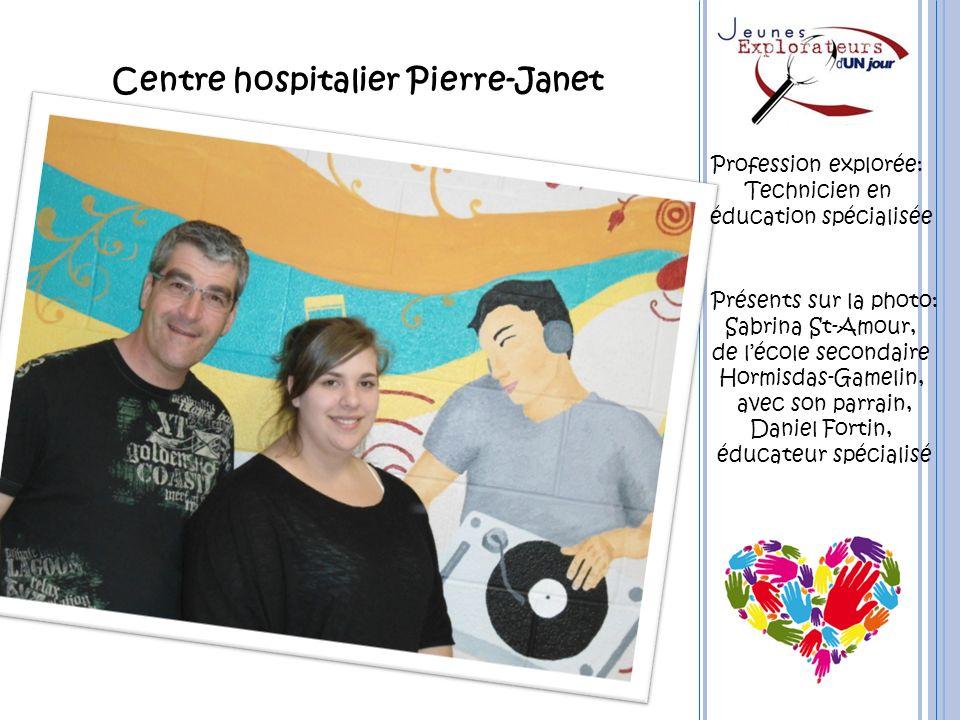 Centre hospitalier Pierre-Janet Profession explorée: Technicien en éducation spécialisée Présents sur la photo: Sabrina St-Amour, de lécole secondaire