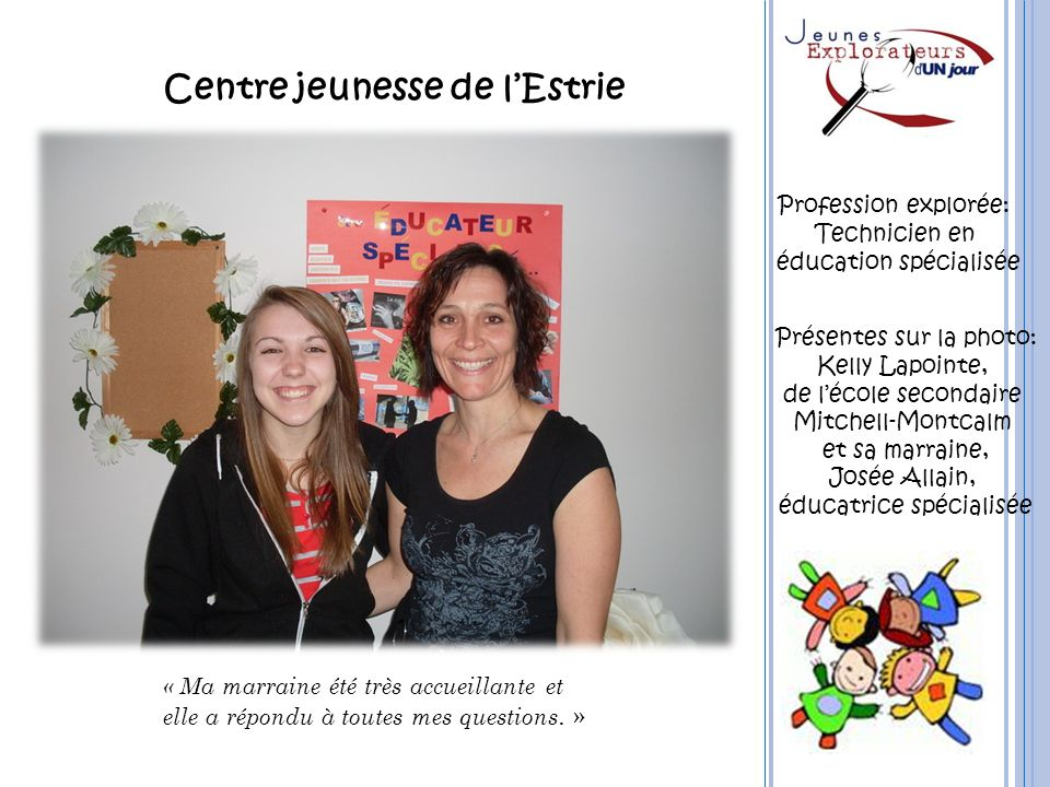 Centre jeunesse de lEstrie « Ma marraine été très accueillante et elle a répondu à toutes mes questions. » Profession explorée: Technicien en éducatio