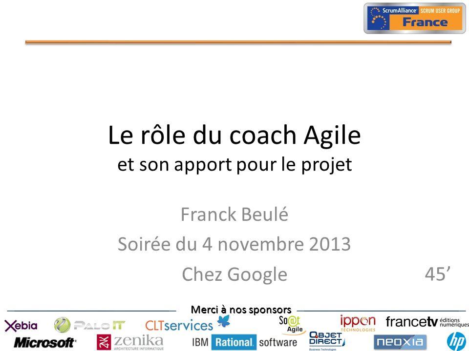 Merci à nos sponsors Le rôle du coach Agile et son apport pour le projet Franck Beulé Soirée du 4 novembre 2013 Chez Google 45