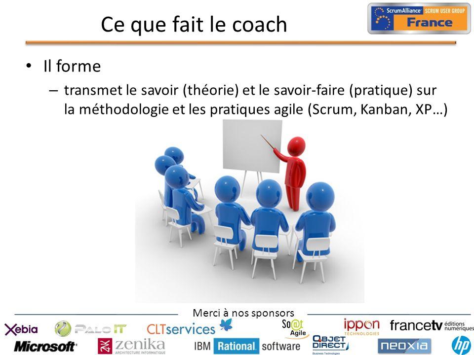Merci à nos sponsors Ce que fait le coach Il forme – transmet le savoir (théorie) et le savoir-faire (pratique) sur la méthodologie et les pratiques a