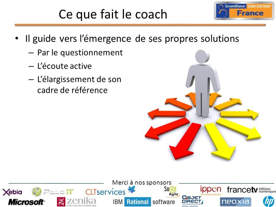 Merci à nos sponsors Ce que fait le coach Il guide vers lémergence de ses propres solutions – Par le questionnement – Lécoute active – Lélargissement