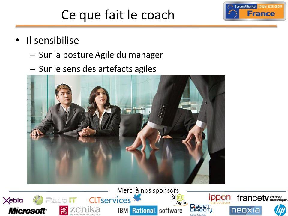 Merci à nos sponsors Ce que fait le coach Il sensibilise – Sur la posture Agile du manager – Sur le sens des artefacts agiles