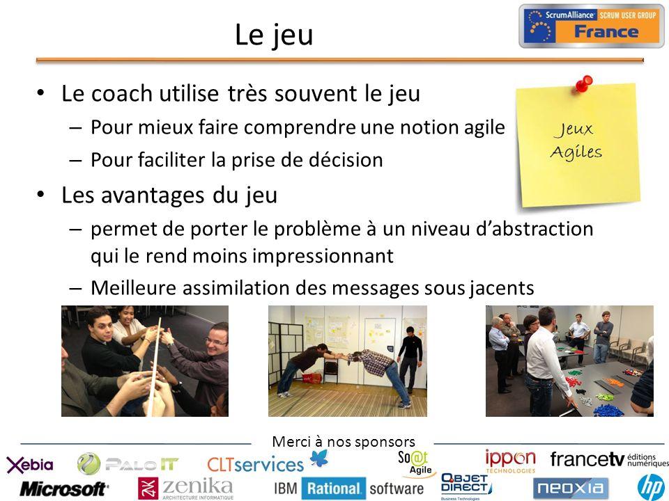 Merci à nos sponsors Le jeu Le coach utilise très souvent le jeu – Pour mieux faire comprendre une notion agile – Pour faciliter la prise de décision
