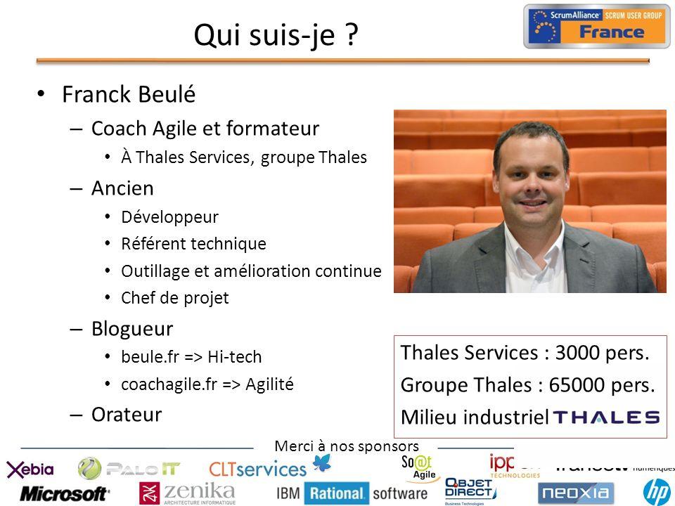 Merci à nos sponsors Qui suis-je ? Franck Beulé – Coach Agile et formateur À Thales Services, groupe Thales – Ancien Développeur Référent technique Ou