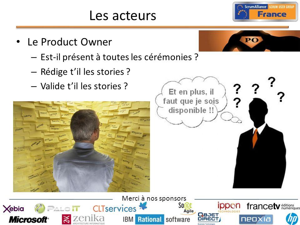 Merci à nos sponsors Les acteurs Le Product Owner – Est-il présent à toutes les cérémonies ? – Rédige til les stories ? – Valide til les stories ?