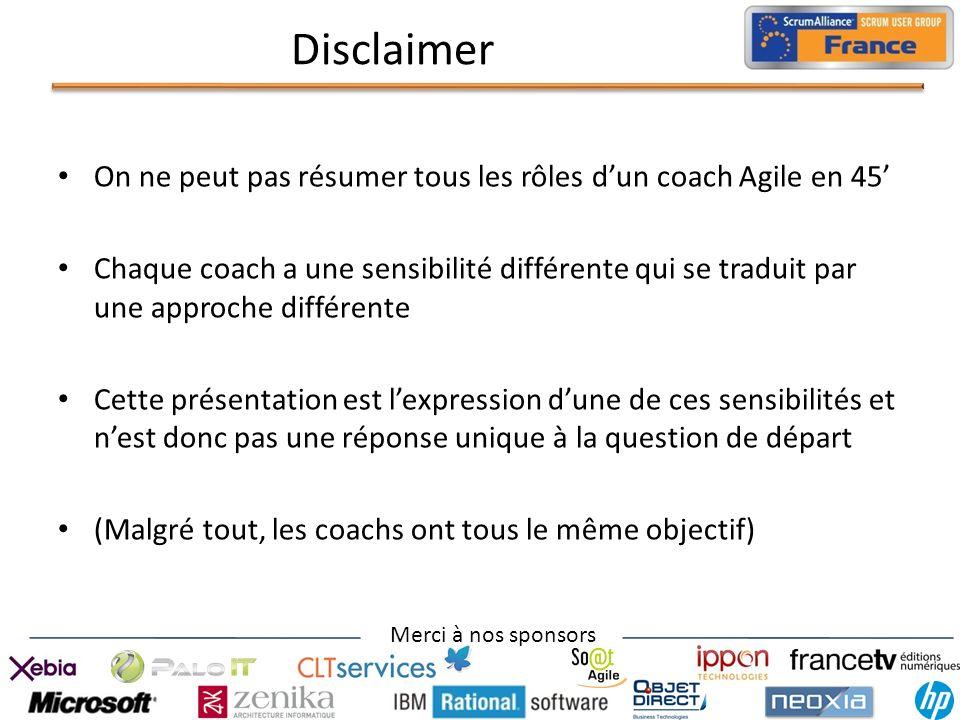 Merci à nos sponsors Disclaimer On ne peut pas résumer tous les rôles dun coach Agile en 45 Chaque coach a une sensibilité différente qui se traduit p