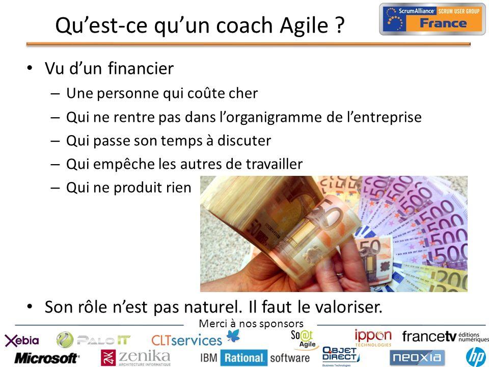 Merci à nos sponsors Quest-ce quun coach Agile ? Vu dun financier – Une personne qui coûte cher – Qui ne rentre pas dans lorganigramme de lentreprise