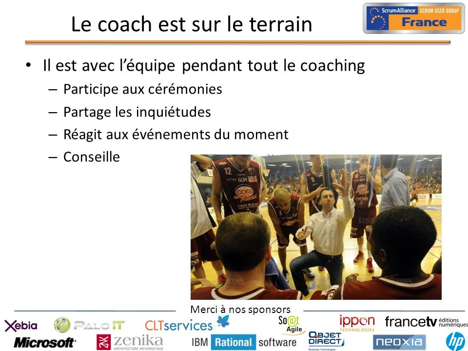 Merci à nos sponsors Le coach est sur le terrain Il est avec léquipe pendant tout le coaching – Participe aux cérémonies – Partage les inquiétudes – R