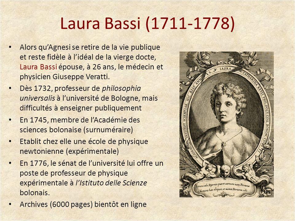 Laura Bassi (1711-1778) Alors quAgnesi se retire de la vie publique et reste fidèle à lidéal de la vierge docte, Laura Bassi épouse, à 26 ans, le méde