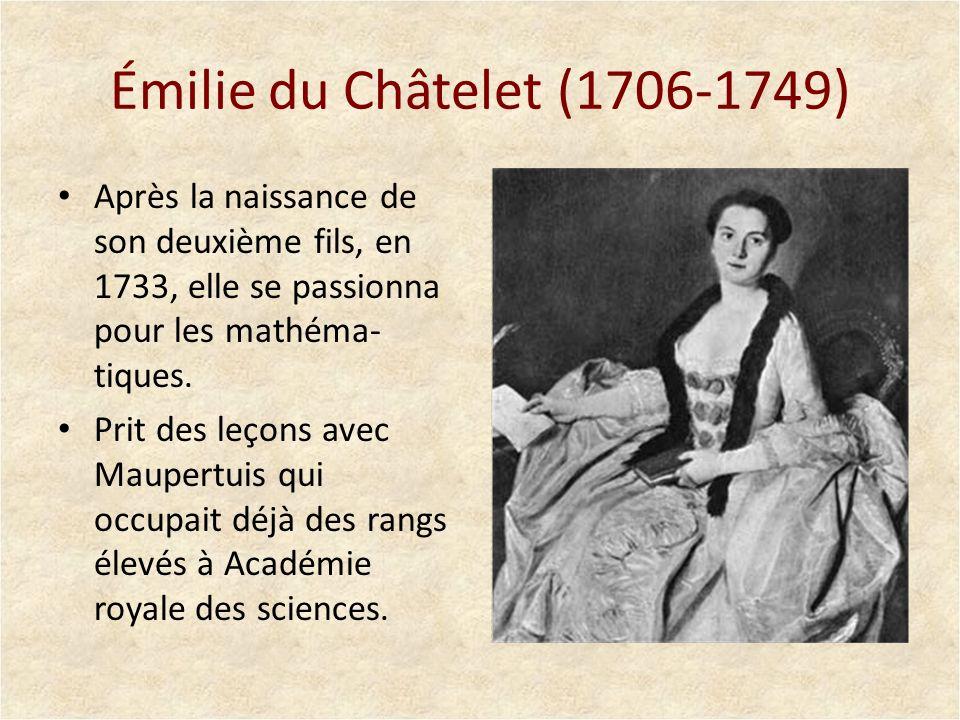 Émilie du Châtelet (1706-1749) Après la naissance de son deuxième fils, en 1733, elle se passionna pour les mathéma- tiques. Prit des leçons avec Maup