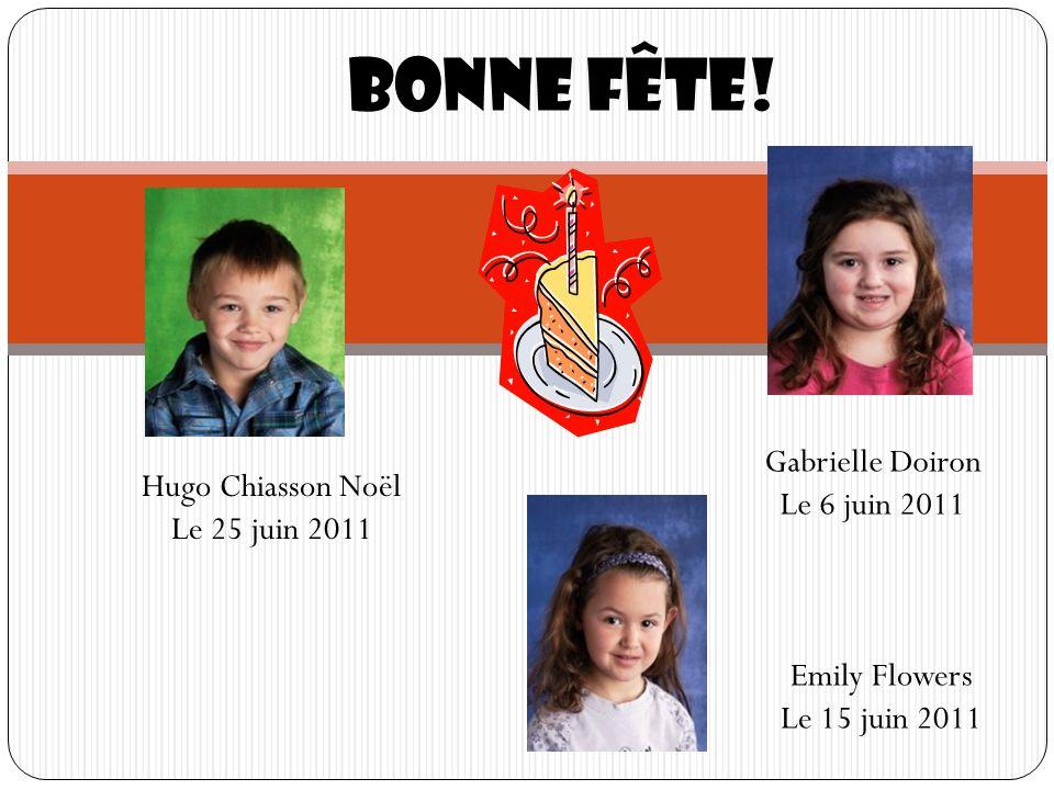 Bonne fête! Hugo Chiasson Noël Le 25 juin 2011 Emily Flowers Le 15 juin 2011 Gabrielle Doiron Le 6 juin 2011