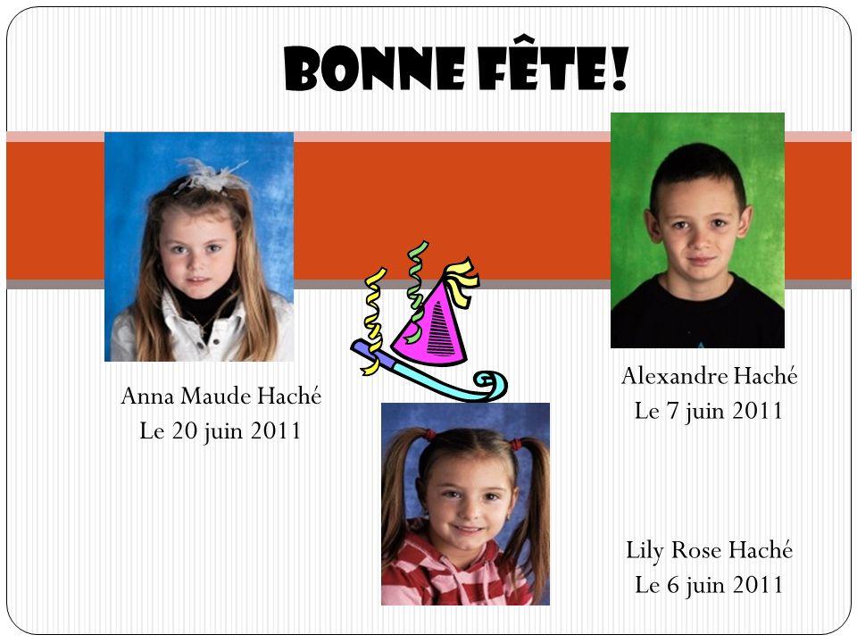 Bonne fête! Anna Maude Haché Le 20 juin 2011 Lily Rose Haché Le 6 juin 2011 Alexandre Haché Le 7 juin 2011
