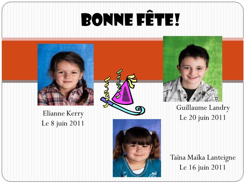 Bonne fête! Elianne Kerry Le 8 juin 2011 Taïna Maïka Lanteigne Le 16 juin 2011 Guillaume Landry Le 20 juin 2011