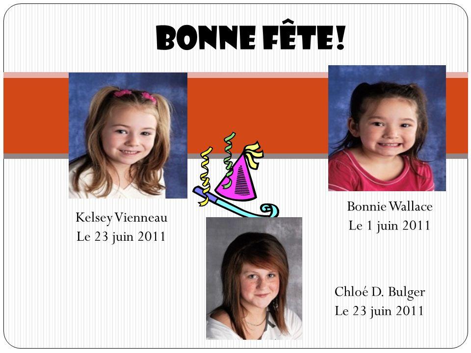 Bonne fête! Kelsey Vienneau Le 23 juin 2011 Bonnie Wallace Le 1 juin 2011 Chloé D. Bulger Le 23 juin 2011