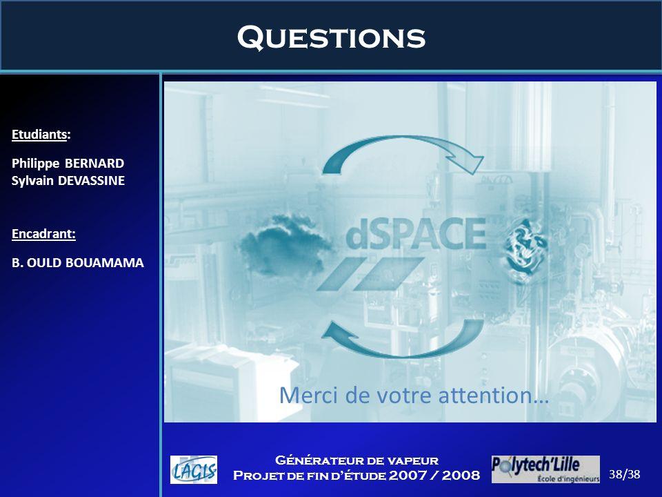 Questions Etudiants: Philippe BERNARD Sylvain DEVASSINE Encadrant: B. OULD BOUAMAMA 38/38 Générateur de vapeur Projet de fin détude 2007 / 2008 Merci