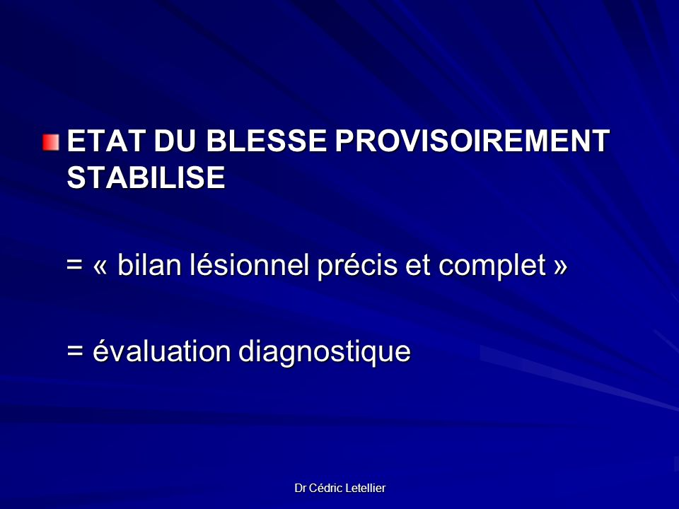 Dr Cédric Letellier ETAT DU BLESSE PROVISOIREMENT STABILISE ETAT DU BLESSE PROVISOIREMENT STABILISE = « bilan lésionnel précis et complet » = « bilan