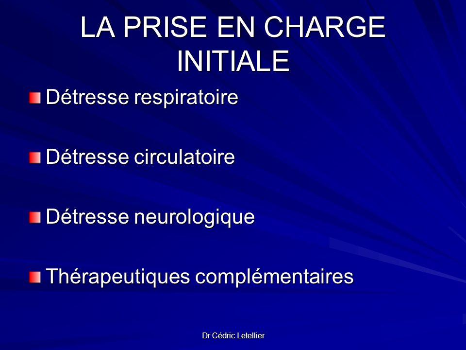Dr Cédric Letellier LA PRISE EN CHARGE INITIALE Détresse respiratoire Détresse circulatoire Détresse neurologique Thérapeutiques complémentaires