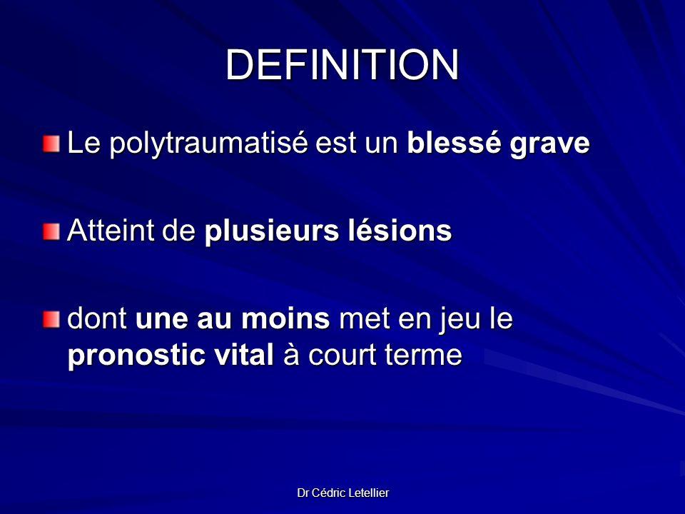 Dr Cédric Letellier DEFINITION Le polytraumatisé est un blessé grave Atteint de plusieurs lésions dont une au moins met en jeu le pronostic vital à co