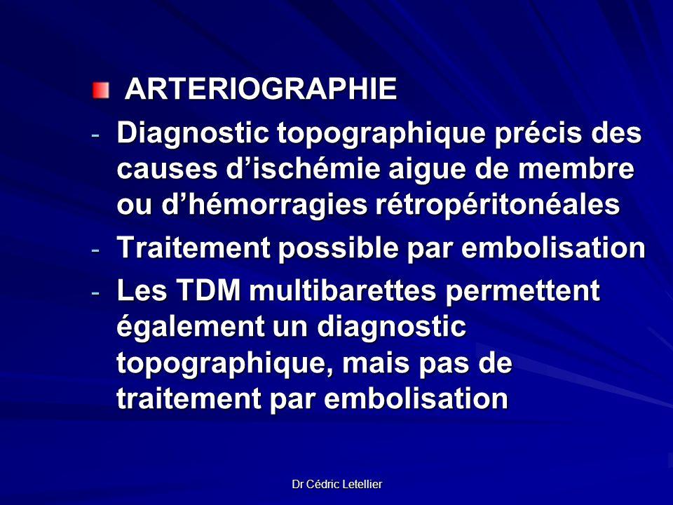 Dr Cédric Letellier ARTERIOGRAPHIE ARTERIOGRAPHIE - Diagnostic topographique précis des causes dischémie aigue de membre ou dhémorragies rétropéritoné