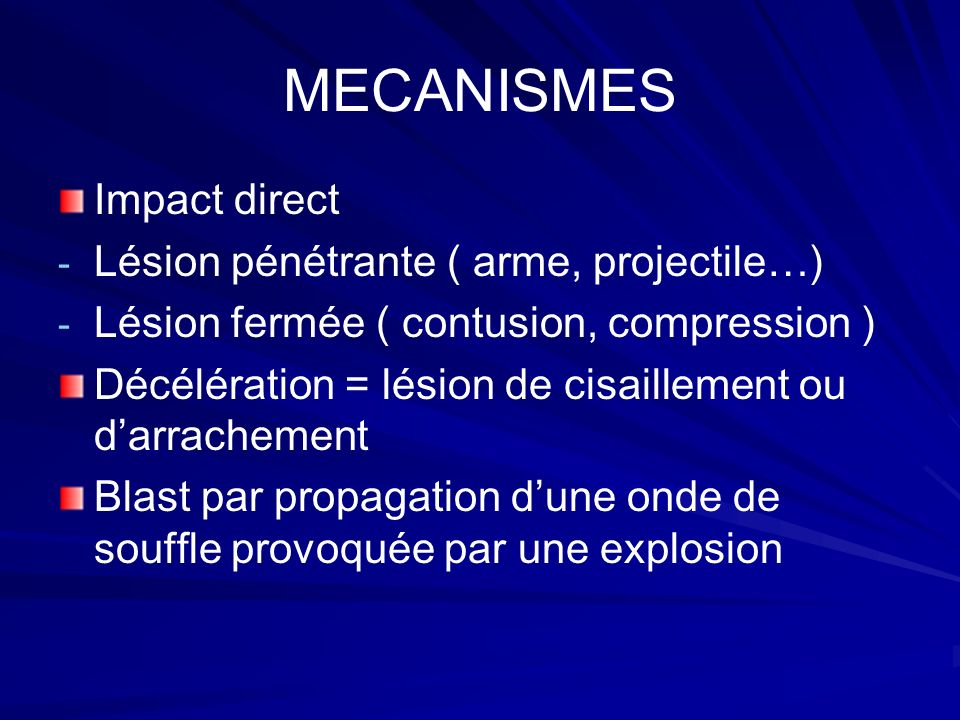 MECANISMES Impact direct - - Lésion pénétrante ( arme, projectile…) - - Lésion fermée ( contusion, compression ) Décélération = lésion de cisaillement