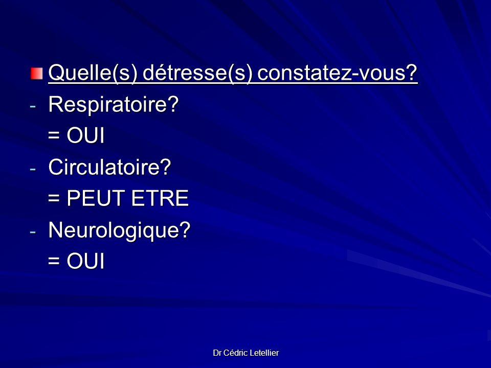Dr Cédric Letellier Quelle(s) détresse(s) constatez-vous? - Respiratoire? = OUI = OUI - Circulatoire? = PEUT ETRE = PEUT ETRE - Neurologique? = OUI =