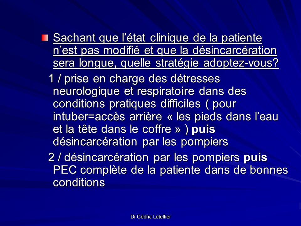 Dr Cédric Letellier Sachant que létat clinique de la patiente nest pas modifié et que la désincarcération sera longue, quelle stratégie adoptez-vous?