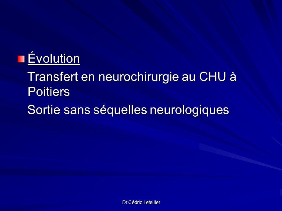 Dr Cédric Letellier Évolution Transfert en neurochirurgie au CHU à Poitiers Transfert en neurochirurgie au CHU à Poitiers Sortie sans séquelles neurol