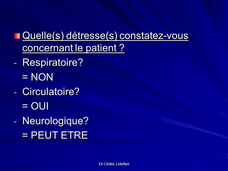 Dr Cédric Letellier Quelle(s) détresse(s) constatez-vous concernant le patient ? - Respiratoire? = NON = NON - Circulatoire? = OUI = OUI - Neurologiqu