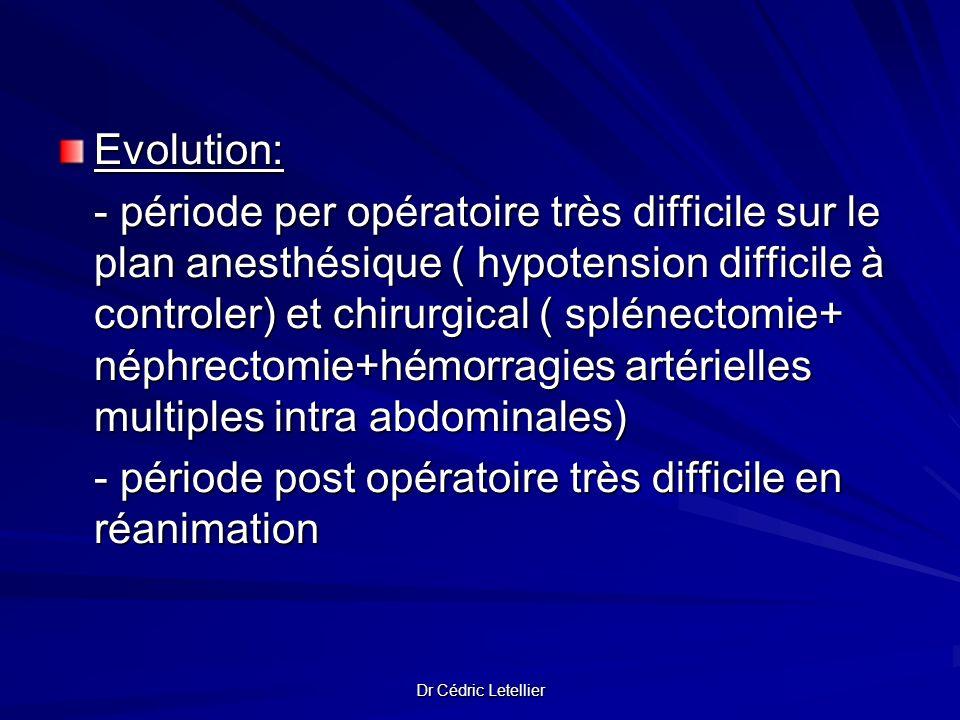 Dr Cédric Letellier Evolution: - période per opératoire très difficile sur le plan anesthésique ( hypotension difficile à controler) et chirurgical (