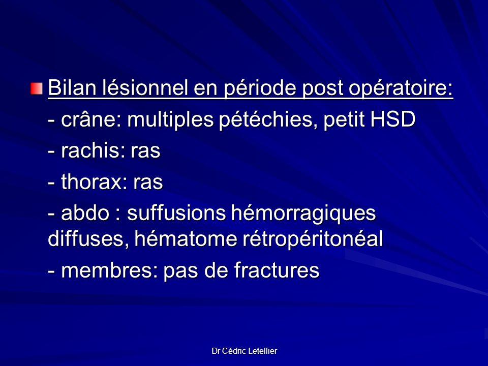 Dr Cédric Letellier Bilan lésionnel en période post opératoire: - crâne: multiples pétéchies, petit HSD - rachis: ras - thorax: ras - abdo : suffusion