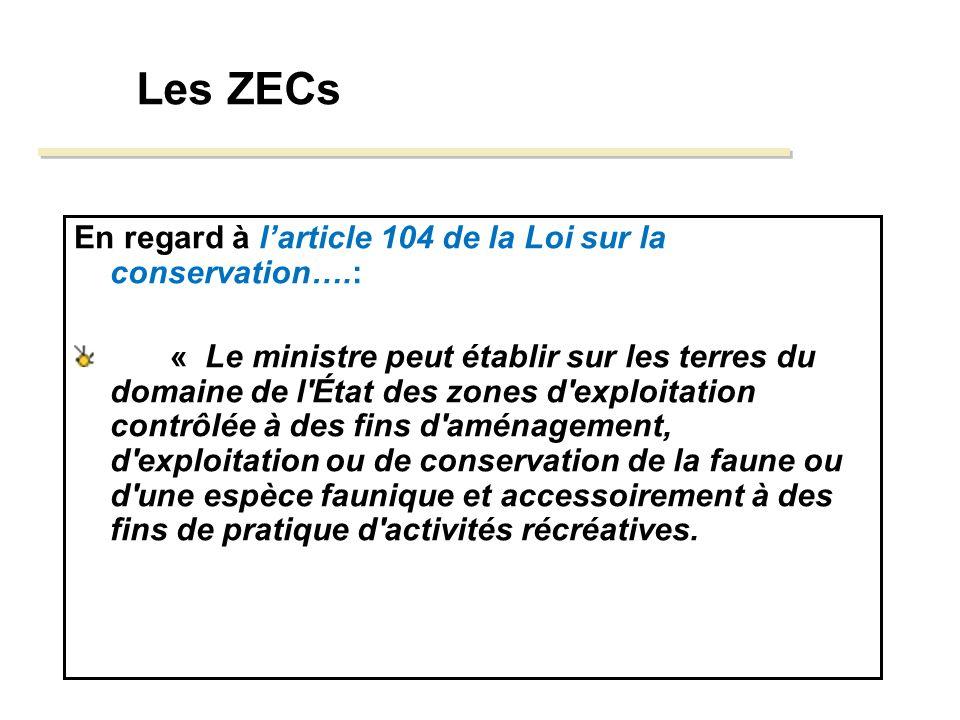 Les ZECs En regard à larticle 104 de la Loi sur la conservation….: « Le ministre peut établir sur les terres du domaine de l État des zones d exploitation contrôlée à des fins d aménagement, d exploitation ou de conservation de la faune ou d une espèce faunique et accessoirement à des fins de pratique d activités récréatives.