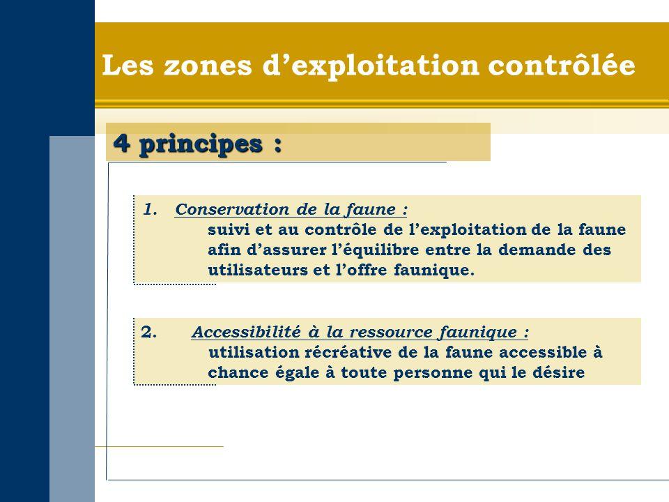 Les zones dexploitation contrôlée 4 principes : 1.Conservation de la faune : suivi et au contrôle de lexploitation de la faune afin dassurer léquilibre entre la demande des utilisateurs et loffre faunique.