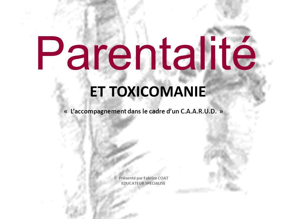 Parentalité ET TOXICOMANIE « Laccompagnement dans le cadre dun C.A.A.R.U.D. » Présenté par Fabrice COAT EDUCATEUR SPECIALISE