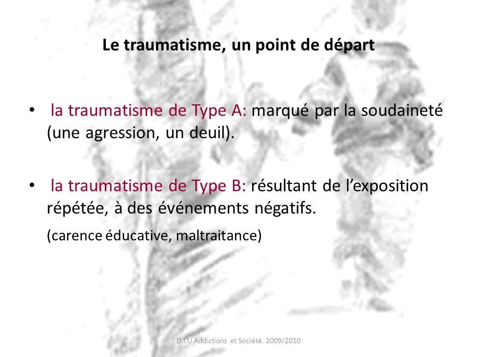 Le traumatisme, un point de départ la traumatisme de Type A: marqué par la soudaineté (une agression, un deuil). la traumatisme de Type B: résultant d